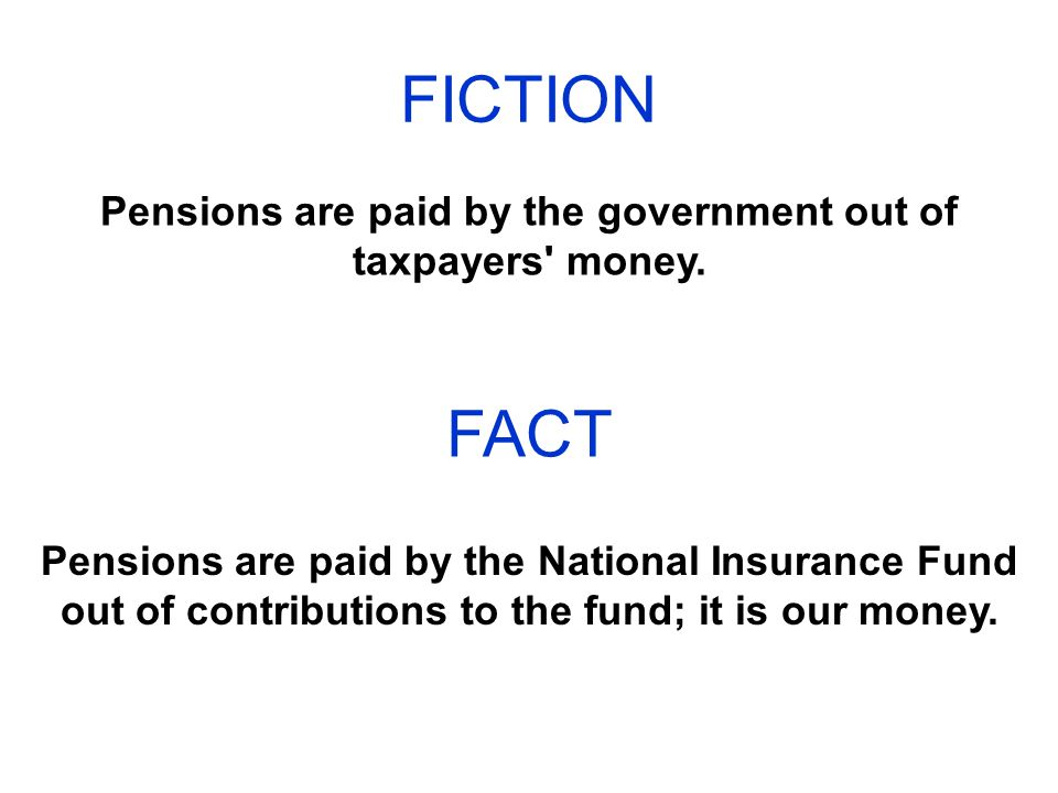 FICTION Pensions are paid by the government out of taxpayers money.
