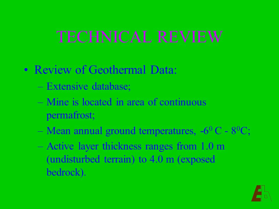 TECHNICAL REVIEW Review of Geothermal Data: –Extensive database; –Mine is located in area of continuous permafrost; –Mean annual ground temperatures, -6 0 C - 8 0 C; –Active layer thickness ranges from 1.0 m (undisturbed terrain) to 4.0 m (exposed bedrock).