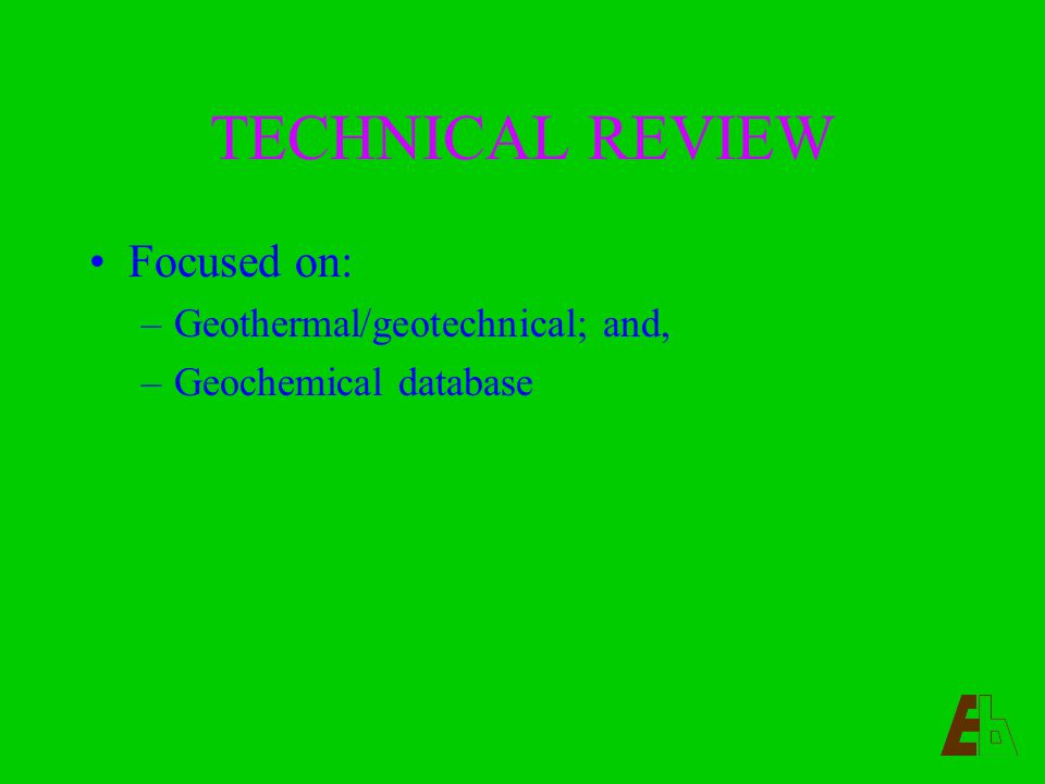 TECHNICAL REVIEW Focused on: –Geothermal/geotechnical; and, –Geochemical database