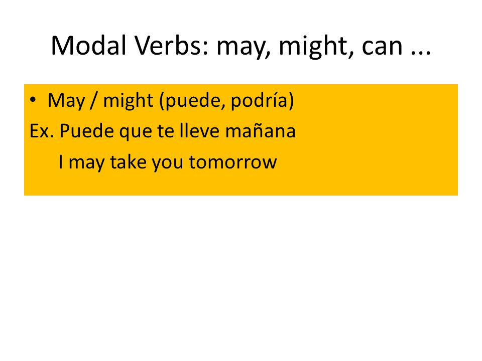 Modal Verbs: may, might, can... May / might (puede, podría) Ex. Puede que te lleve mañana I may take you tomorrow