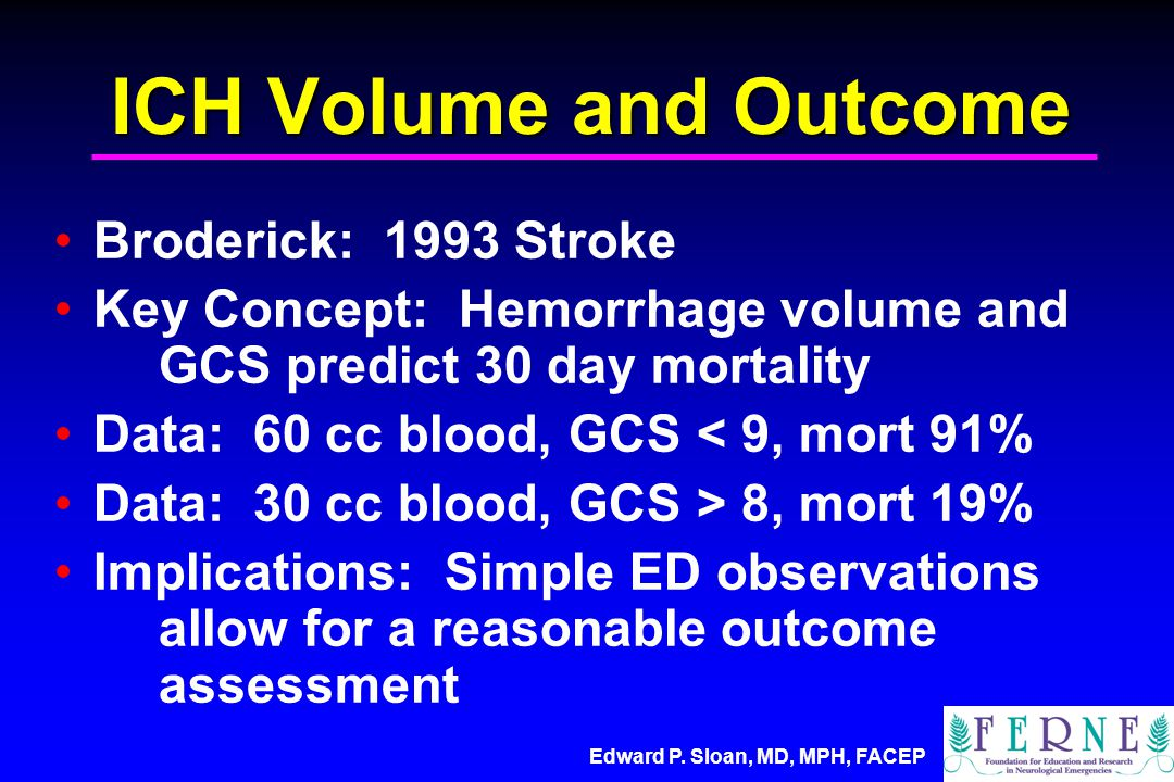 ICH Volume and Outcome Broderick: 1993 Stroke Key Concept: Hemorrhage volume and GCS predict 30 day mortality Data: 60 cc blood, GCS < 9, mort 91% Data: 30 cc blood, GCS > 8, mort 19% Implications: Simple ED observations allow for a reasonable outcome assessment