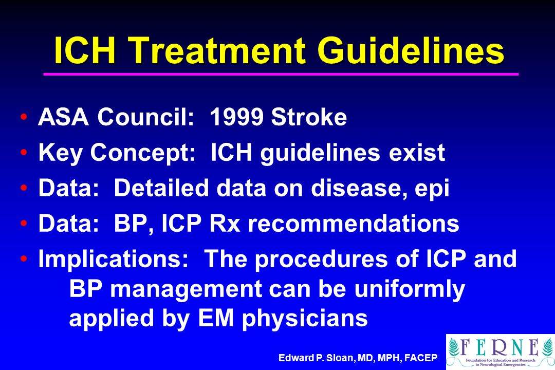 ICH Treatment Guidelines ASA Council: 1999 Stroke Key Concept: ICH guidelines exist Data: Detailed data on disease, epi Data: BP, ICP Rx recommendations Implications: The procedures of ICP and BP management can be uniformly applied by EM physicians