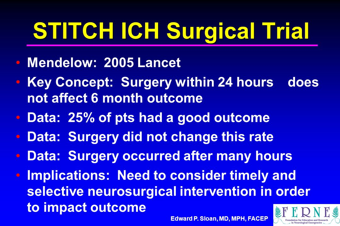 STITCH ICH Surgical Trial Mendelow: 2005 Lancet Key Concept: Surgery within 24 hours does not affect 6 month outcome Data: 25% of pts had a good outcome Data: Surgery did not change this rate Data: Surgery occurred after many hours Implications: Need to consider timely and selective neurosurgical intervention in order to impact outcome