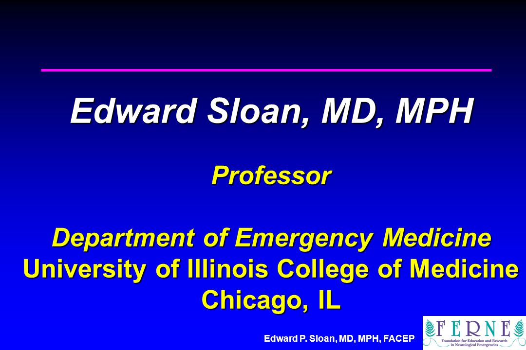 Edward P. Sloan, MD, MPH, FACEP Edward Sloan, MD, MPH Professor Department of Emergency Medicine University of Illinois College of Medicine Chicago, I