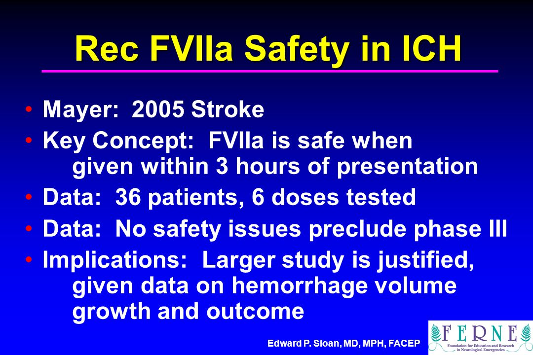 Rec FVIIa Safety in ICH Mayer: 2005 Stroke Key Concept: FVIIa is safe when given within 3 hours of presentation Data: 36 patients, 6 doses tested Data: No safety issues preclude phase III Implications: Larger study is justified, given data on hemorrhage volume growth and outcome