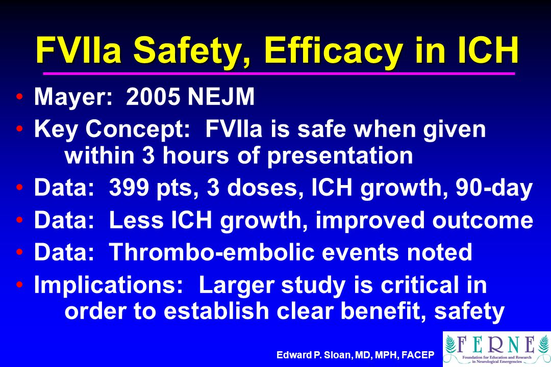 FVIIa Safety, Efficacy in ICH Mayer: 2005 NEJM Key Concept: FVIIa is safe when given within 3 hours of presentation Data: 399 pts, 3 doses, ICH growth, 90-day Data: Less ICH growth, improved outcome Data: Thrombo-embolic events noted Implications: Larger study is critical in order to establish clear benefit, safety