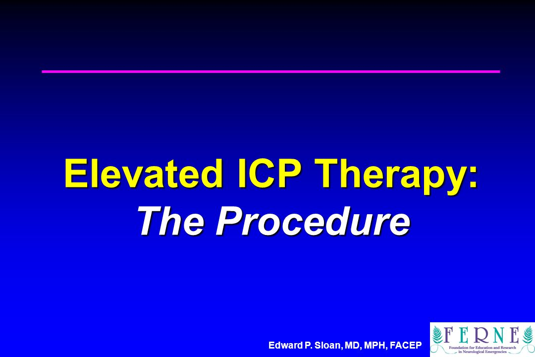 Edward P. Sloan, MD, MPH, FACEP Elevated ICP Therapy: The Procedure