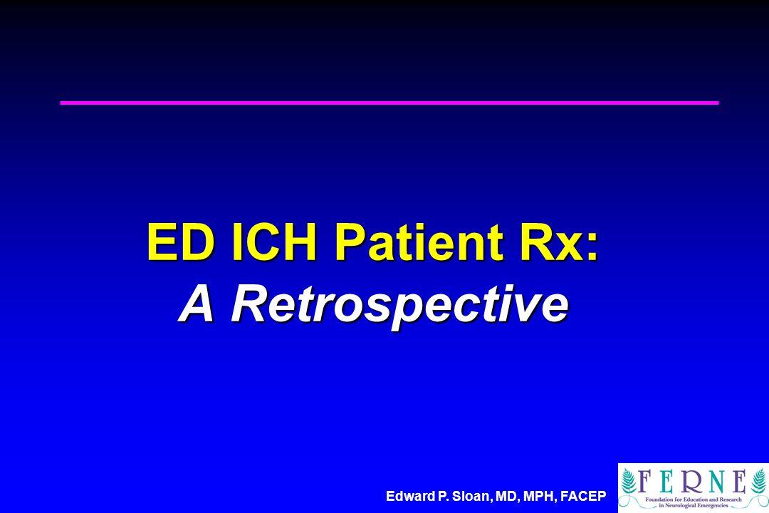 Edward P. Sloan, MD, MPH, FACEP ED ICH Patient Rx: A Retrospective