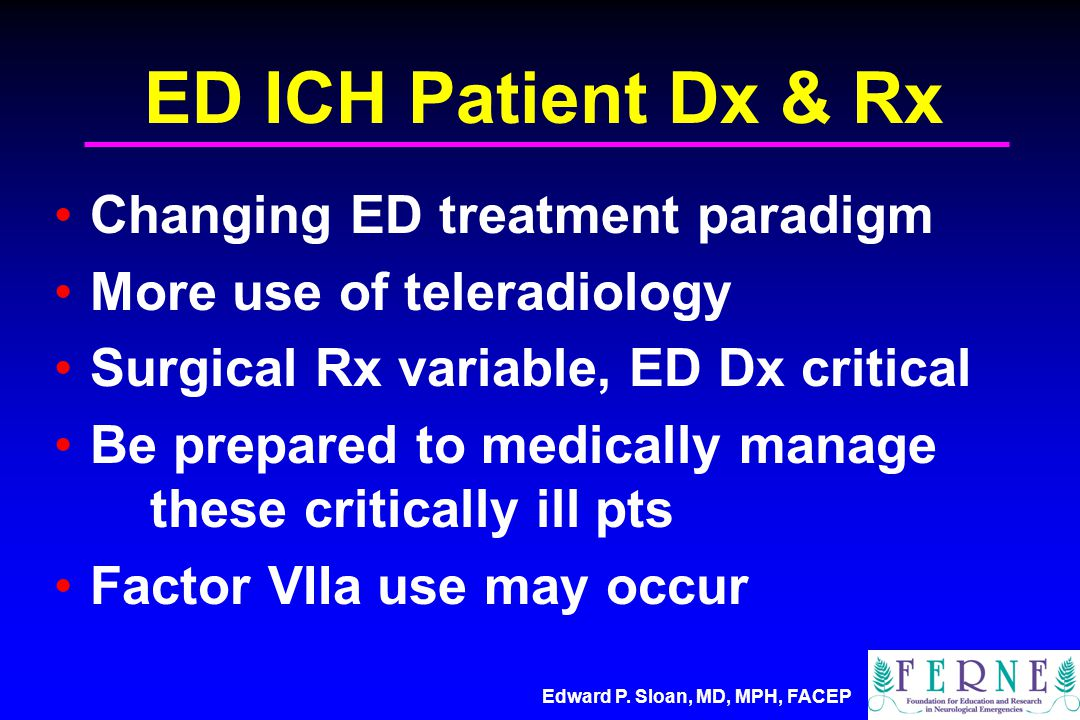 Edward P. Sloan, MD, MPH, FACEP ED ICH Patient Dx & Rx Changing ED treatment paradigm More use of teleradiology Surgical Rx variable, ED Dx critical B