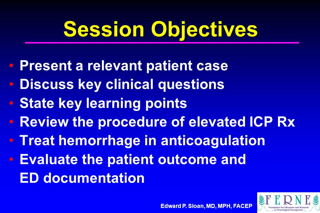Edward P. Sloan, MD, MPH, FACEP Session Objectives Present a relevant patient case Discuss key clinical questions State key learning points Review the