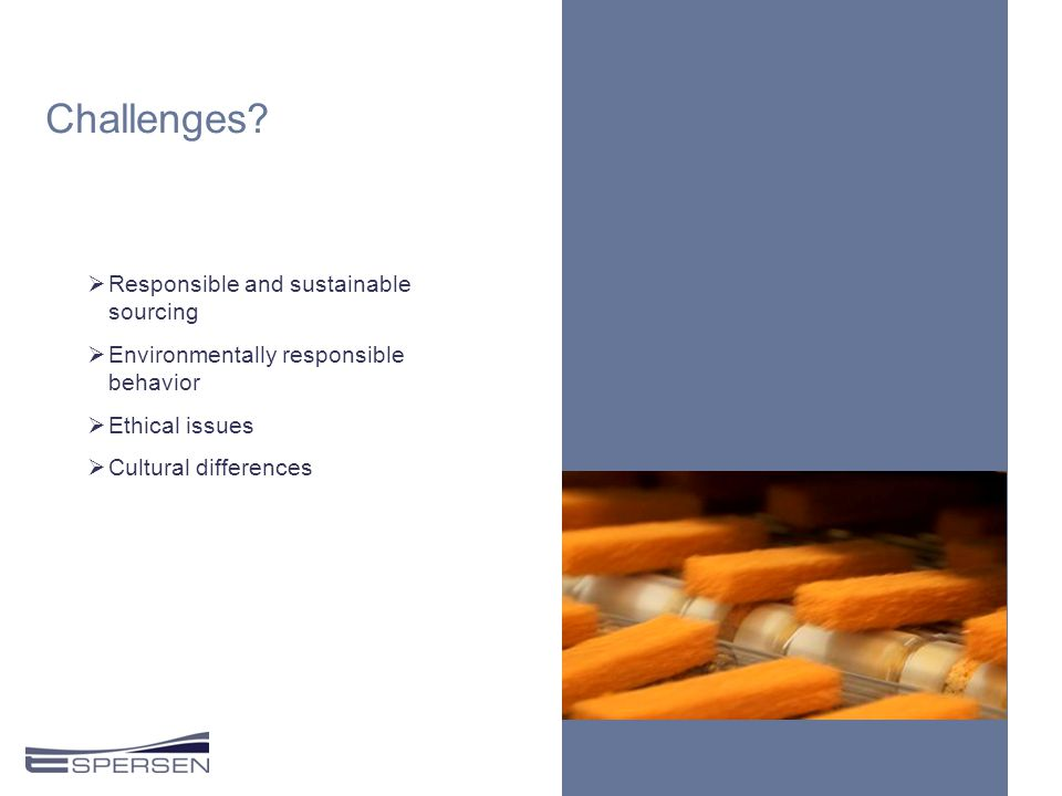 Challenges?  Responsible and sustainable sourcing  Environmentally responsible behavior  Ethical issues  Cultural differences