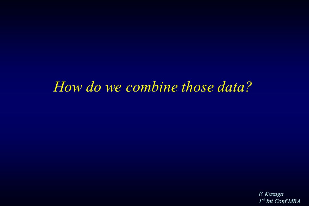 F. Kasuga 1 st Int Conf MRA How do we combine those data