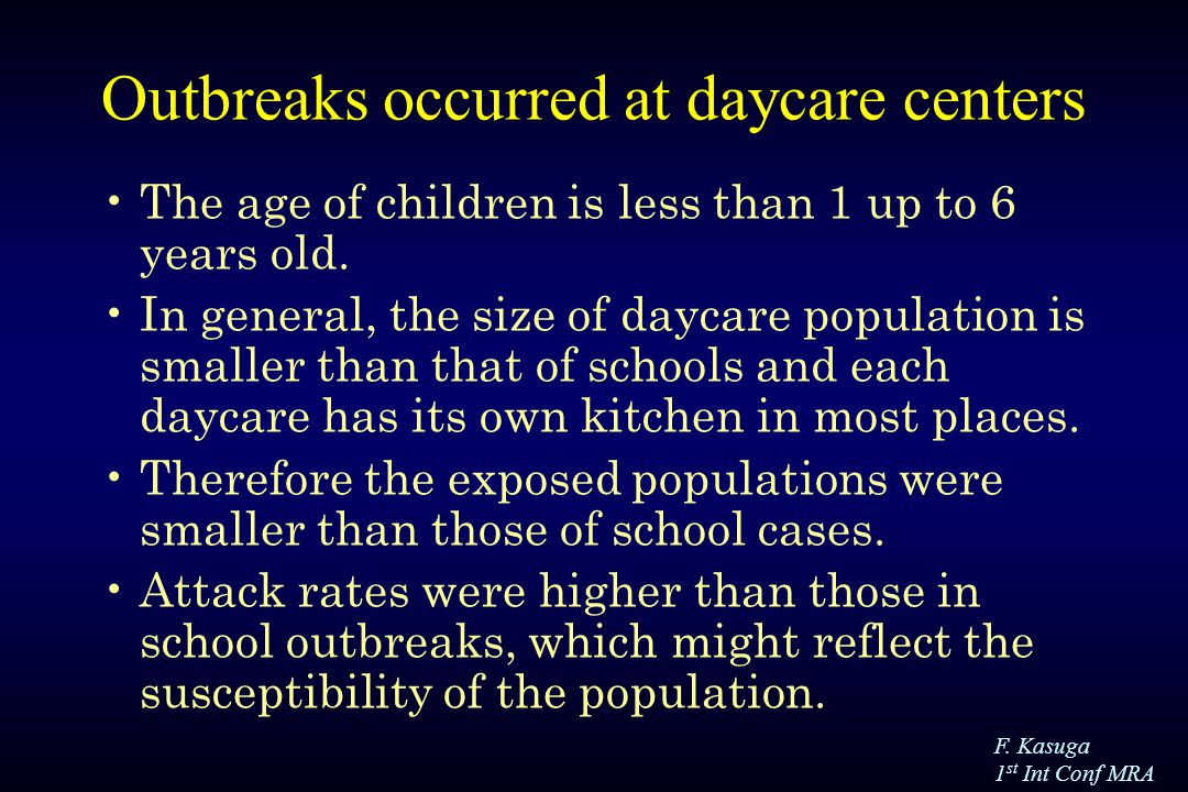 F. Kasuga 1 st Int Conf MRA Outbreaks occurred at daycare centers The age of children is less than 1 up to 6 years old. In general, the size of daycar