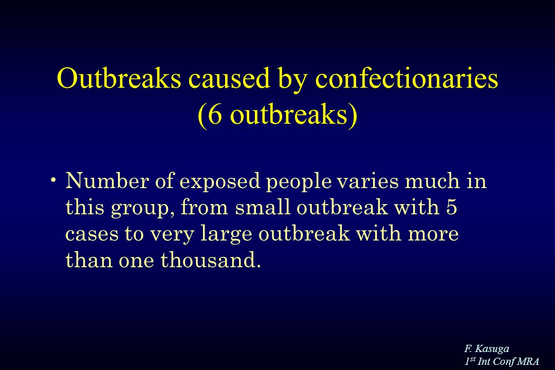 F. Kasuga 1 st Int Conf MRA Outbreaks caused by confectionaries (6 outbreaks) Number of exposed people varies much in this group, from small outbreak