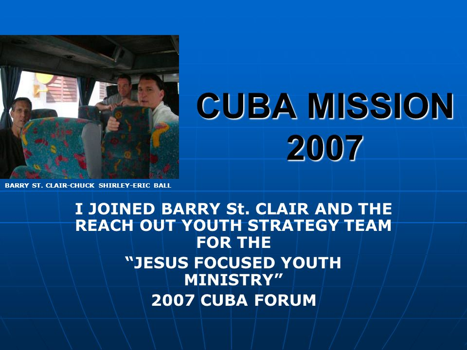 BUILDING RELATIONSHIPS BARRY & CHUCK WITH THE PASTORS DAUGHTER TWO MEALS A DAY WITH TRAINEES ERIC IN A SERIOUS SIDE DISCUSSION STRATEGY SESSION WITH CUBAN LEADERS
