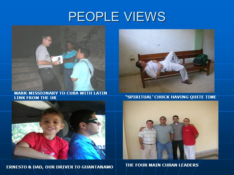 PEOPLE VIEWS MARK-MISSIONARY TO CUBA WITH LATIN LINK FROM THE UK SPIRITUAL' CHUCK HAVING QUITE TIME ERNESTO & DAD, OUR DRIVER TO GUANTANAMO THE FOUR MAIN CUBAN LEADERS