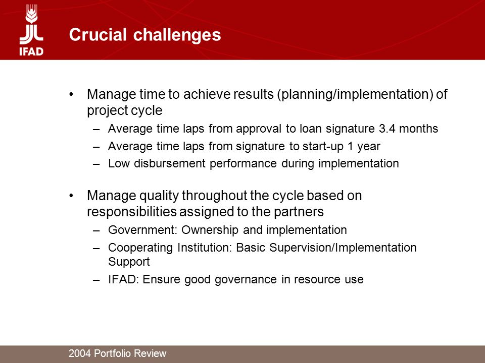 2004 Portfolio Review Crucial challenges Manage time to achieve results (planning/implementation) of project cycle –Average time laps from approval to loan signature 3.4 months –Average time laps from signature to start-up 1 year –Low disbursement performance during implementation Manage quality throughout the cycle based on responsibilities assigned to the partners –Government: Ownership and implementation –Cooperating Institution: Basic Supervision/Implementation Support –IFAD: Ensure good governance in resource use