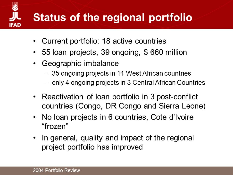 2004 Portfolio Review Status of the regional portfolio Current portfolio: 18 active countries 55 loan projects, 39 ongoing, $ 660 million Geographic i
