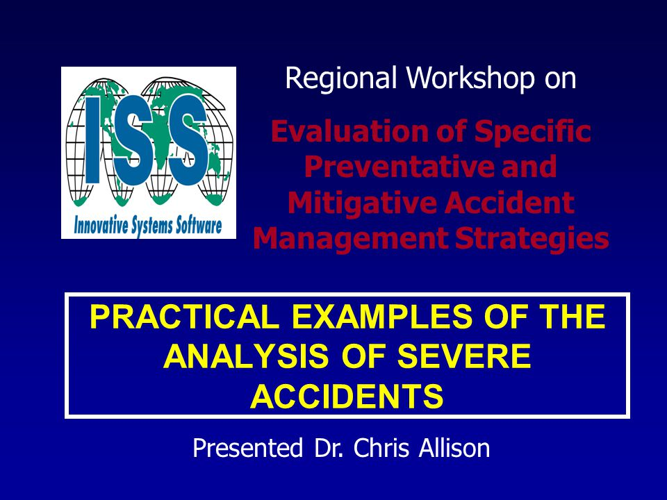 PRACTICAL EXAMPLES OF THE ANALYSIS OF SEVERE ACCIDENTS Presented Dr.