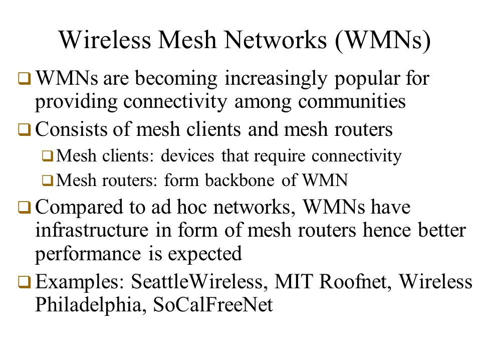Wireless Mesh Networks (WMNs)  WMNs are becoming increasingly popular for providing connectivity among communities  Consists of mesh clients and mesh routers  Mesh clients: devices that require connectivity  Mesh routers: form backbone of WMN  Compared to ad hoc networks, WMNs have infrastructure in form of mesh routers hence better performance is expected  Examples: SeattleWireless, MIT Roofnet, Wireless Philadelphia, SoCalFreeNet