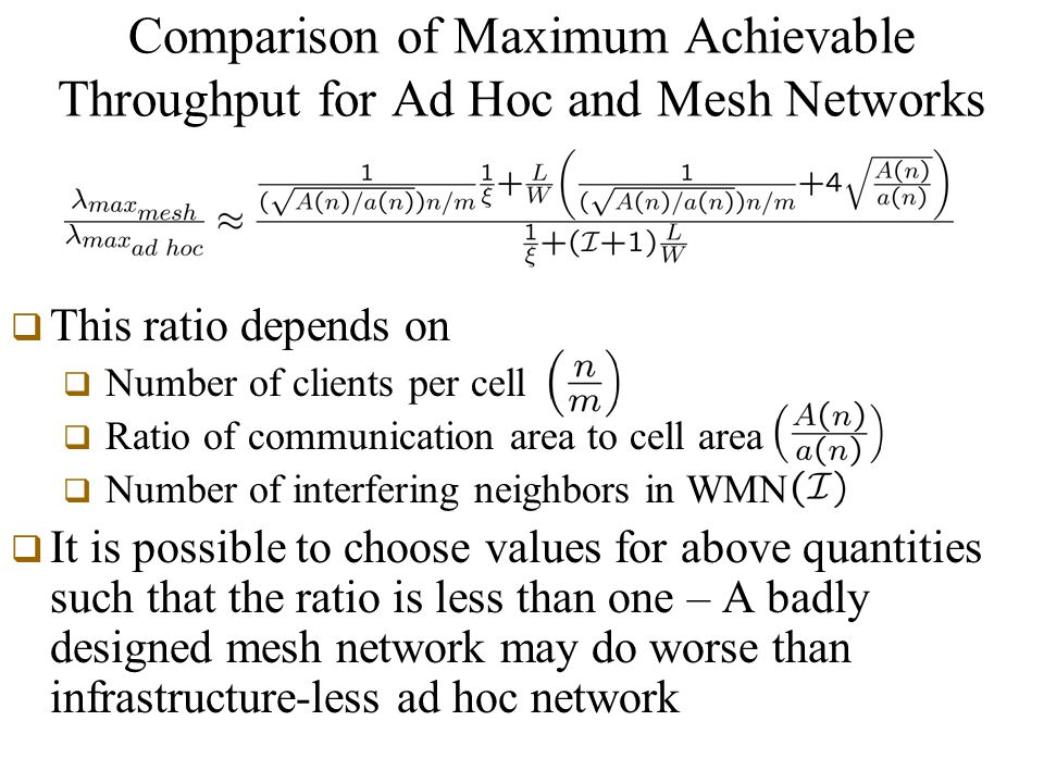 Comparison of Maximum Achievable Throughput for Ad Hoc and Mesh Networks  This ratio depends on  Number of clients per cell  Ratio of communication area to cell area  Number of interfering neighbors in WMN  It is possible to choose values for above quantities such that the ratio is less than one – A badly designed mesh network may do worse than infrastructure-less ad hoc network