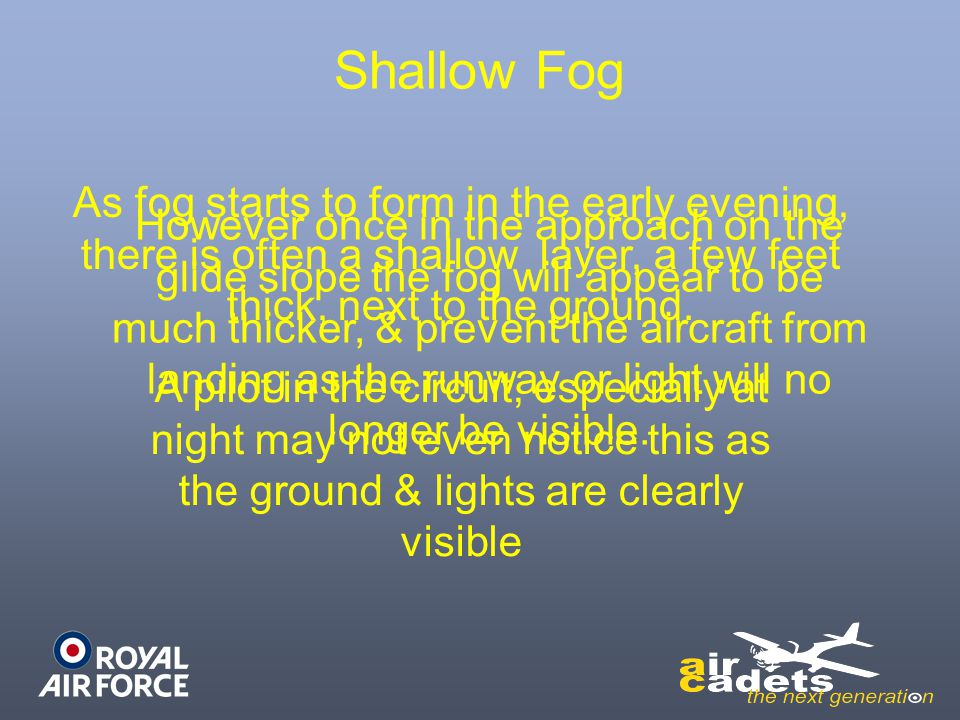 Shallow Fog As fog starts to form in the early evening, there is often a shallow layer, a few feet thick, next to the ground. A pilot in the circuit,