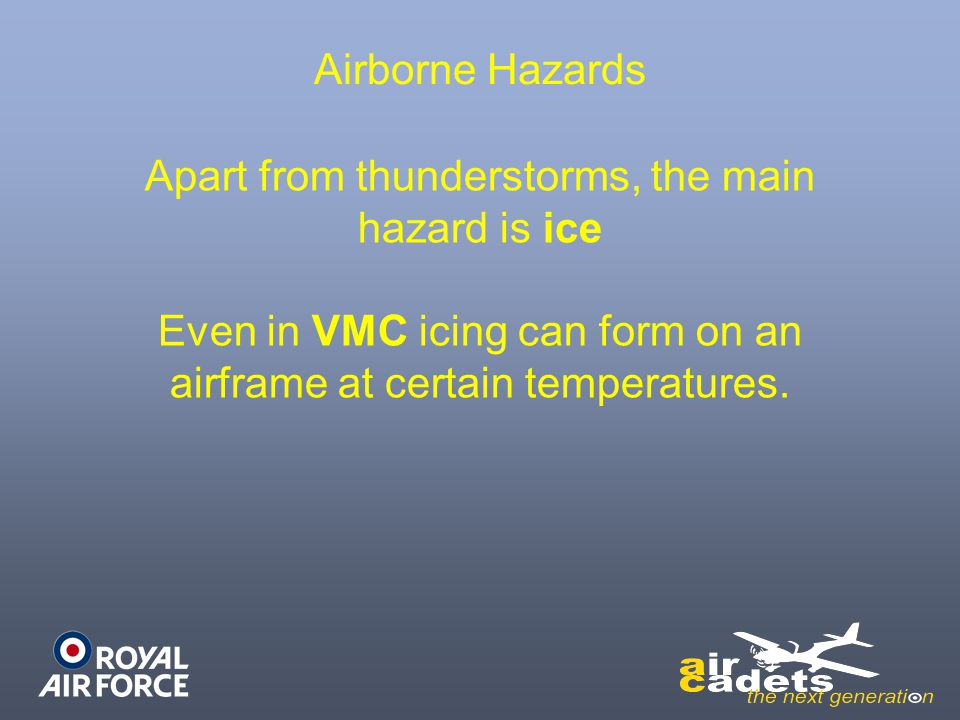 Airborne Hazards Apart from thunderstorms, the main hazard is ice Even in VMC icing can form on an airframe at certain temperatures.