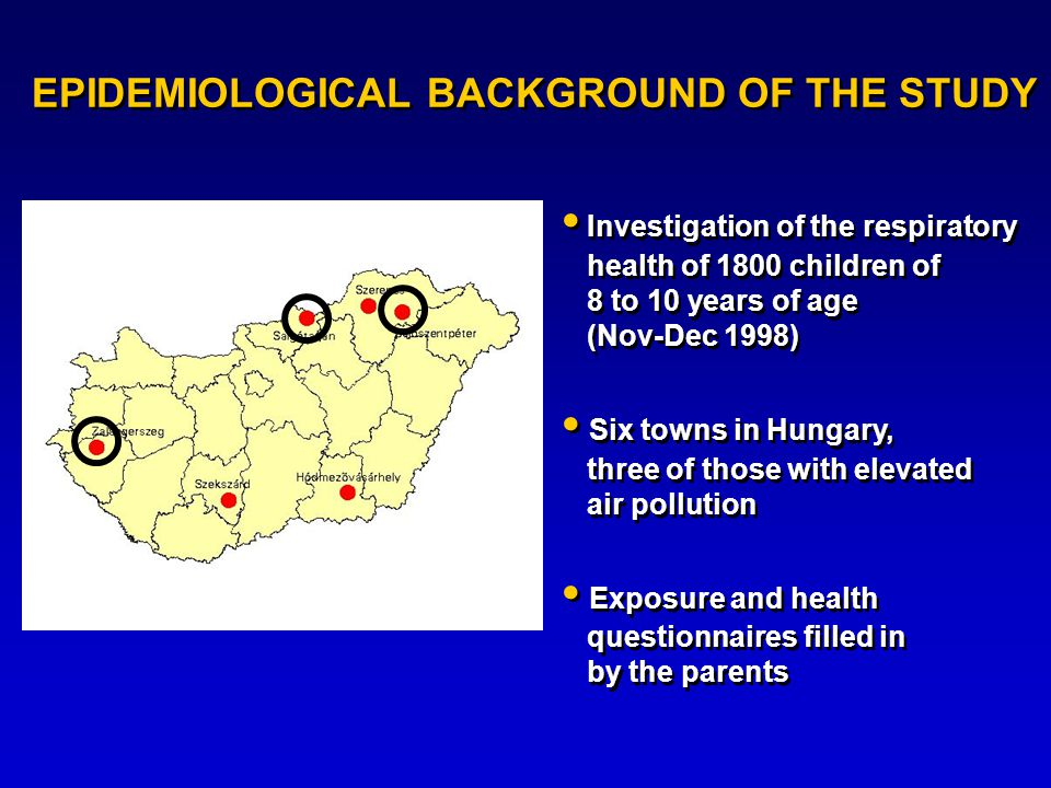EPIDEMIOLOGICAL BACKGROUND OF THE STUDY Investigation of the respiratory health of 1800 children of 8 to 10 years of age (Nov-Dec 1998) Six towns in Hungary, three of those with elevated air pollution Exposure and health questionnaires filled in by the parents Investigation of the respiratory health of 1800 children of 8 to 10 years of age (Nov-Dec 1998) Six towns in Hungary, three of those with elevated air pollution Exposure and health questionnaires filled in by the parents