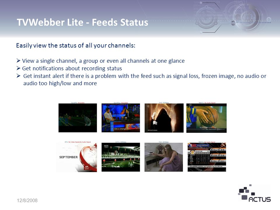 TVWebber Lite - Feeds Status 12/8/2008 Easily view the status of all your channels:  View a single channel, a group or even all channels at one glance  Get notifications about recording status  Get instant alert if there is a problem with the feed such as signal loss, frozen image, no audio or audio too high/low and more