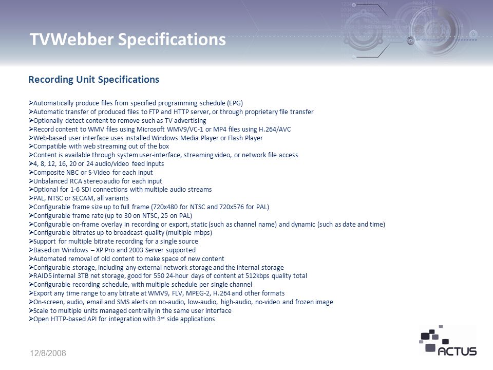 TVWebber Specifications 12/8/2008 Application Specifications  Centralized managed all channels on recording units  Create and edit per-channel electronic program guide (EPG)  Selectively specify programs to produce to prevent right infringement  Reports can be created in txt, csv, excel and xml file formats  Automatic creation of jpg image for each clip for integration with VOD systems  Optionally insert pre-roll, post-roll, and embedded content such as advertising  Produce new programming, including fill-up content for gaps due to rights limitation