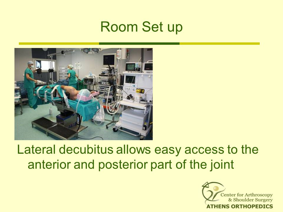 Room Set up Lateral decubitus allows easy access to the anterior and posterior part of the joint