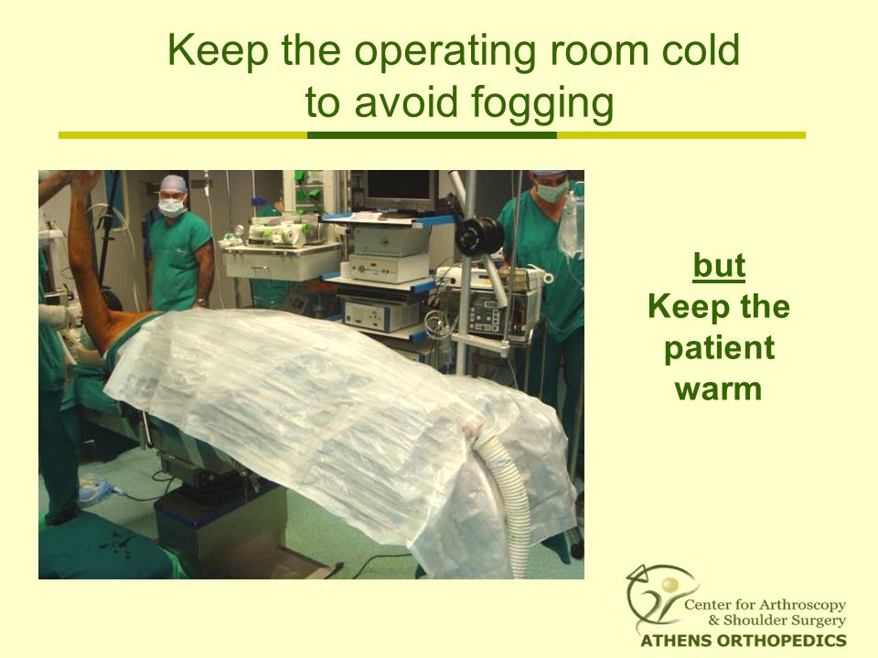 Keep the operating room cold to avoid fogging but Keep the patient warm