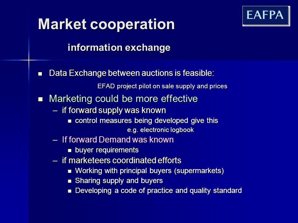 Market cooperation information exchange Data Exchange between auctions is feasible: EFAD project pilot on sale supply and prices Data Exchange between auctions is feasible: EFAD project pilot on sale supply and prices Marketing could be more effective Marketing could be more effective –if forward supply was known control measures being developed give this control measures being developed give this e.g.