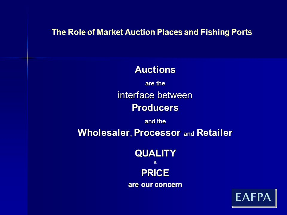 The Role of Market Auction Places and Fishing Ports Auctions are the interface between Producers and the Wholesaler, Processor and Retailer QUALITY&PRICE are our concern