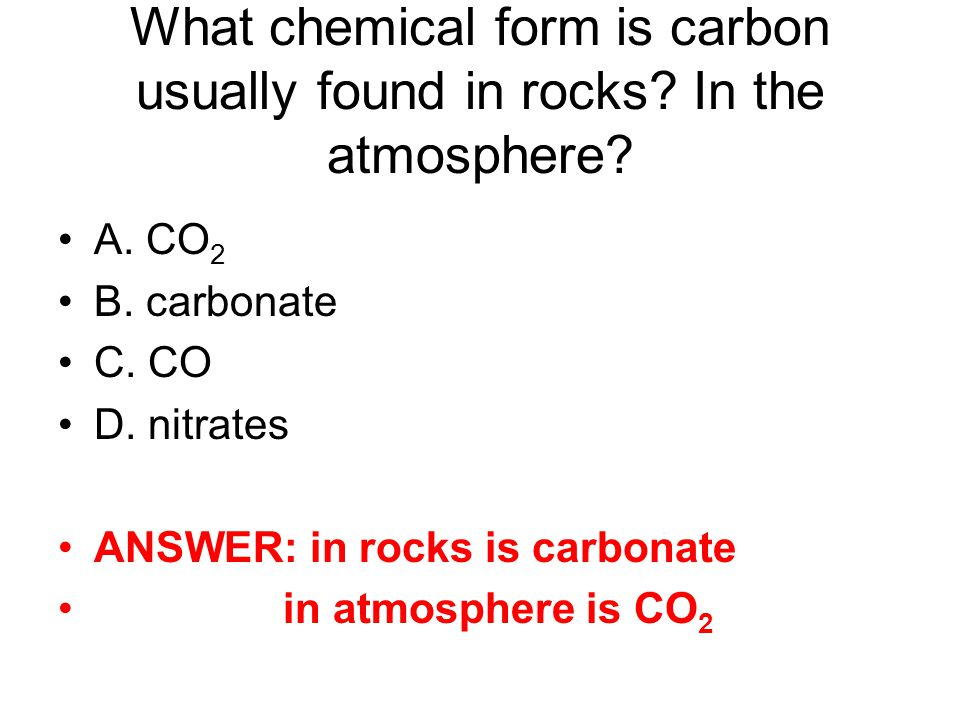 What chemical form is carbon usually found in rocks? In the atmosphere? A. CO 2 B. carbonate C. CO D. nitrates ANSWER: in rocks is carbonate in atmosp