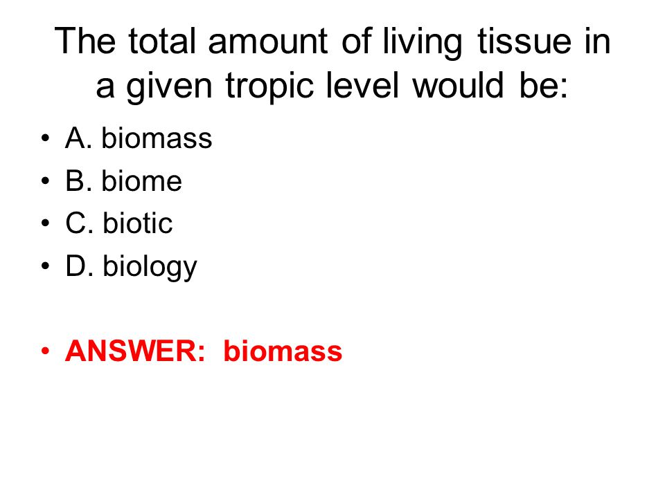 The total amount of living tissue in a given tropic level would be: A. biomass B. biome C. biotic D. biology ANSWER: biomass