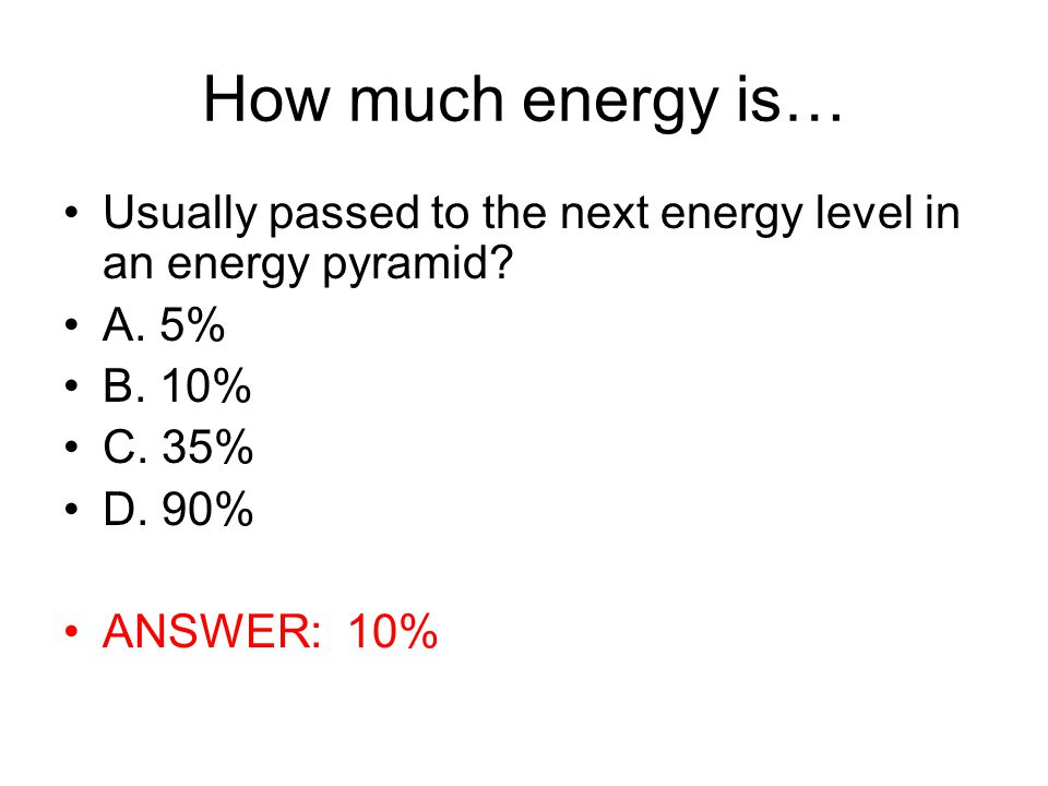 How much energy is… Usually passed to the next energy level in an energy pyramid? A. 5% B. 10% C. 35% D. 90% ANSWER: 10%
