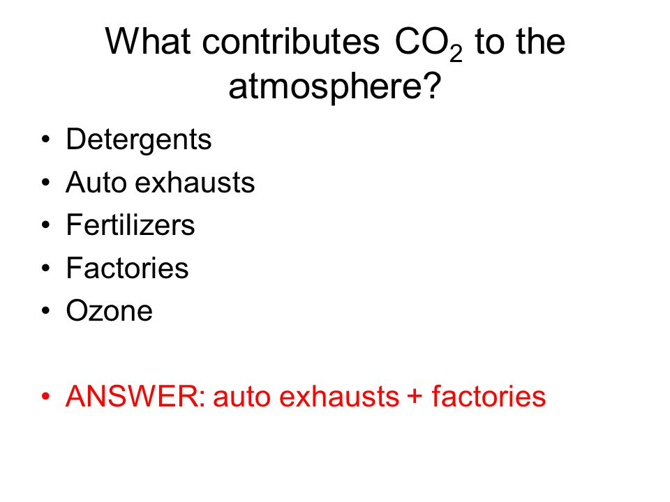 What contributes CO 2 to the atmosphere? Detergents Auto exhausts Fertilizers Factories Ozone ANSWER: auto exhausts + factories