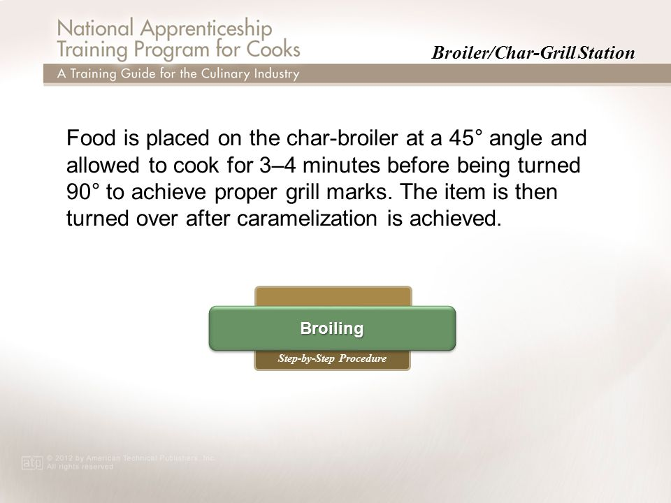 Broiler/Char-Grill Station Step-by-Step Procedure Broiling Food is placed on the char-broiler at a 45° angle and allowed to cook for 3–4 minutes before being turned 90° to achieve proper grill marks.