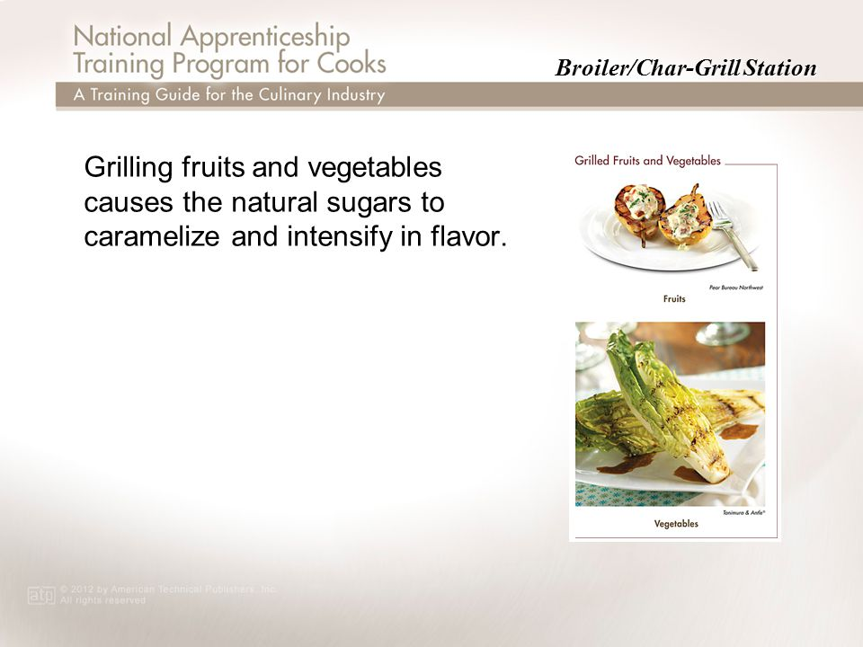 Broiler/Char-Grill Station Grilling fruits and vegetables causes the natural sugars to caramelize and intensify in flavor.