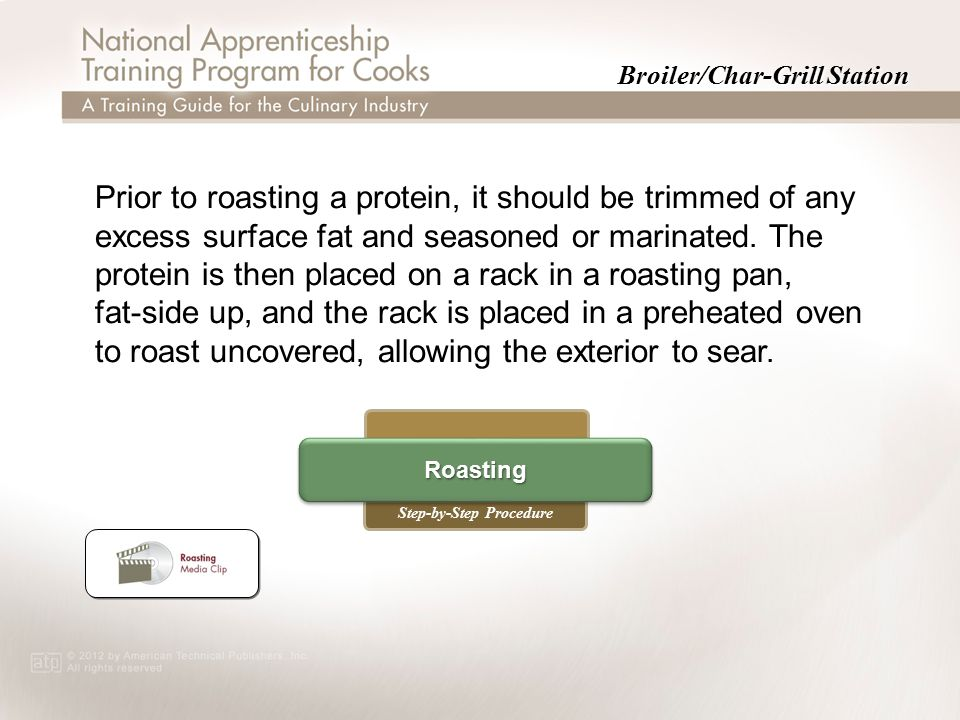 Broiler/Char-Grill Station Step-by-Step Procedure Roasting Prior to roasting a protein, it should be trimmed of any excess surface fat and seasoned or marinated.