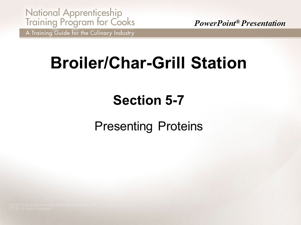 PowerPoint ® Presentation Broiler/Char-Grill Station Section 5-7 Presenting Proteins Section 5-7 Presenting Proteins
