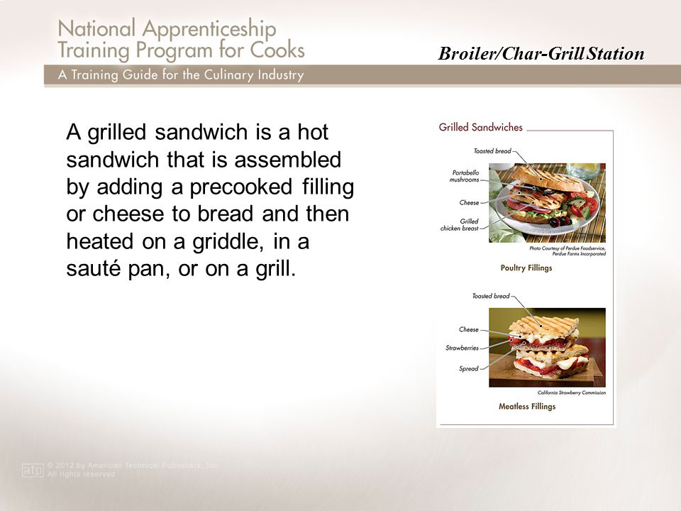 Broiler/Char-Grill Station A grilled sandwich is a hot sandwich that is assembled by adding a precooked filling or cheese to bread and then heated on