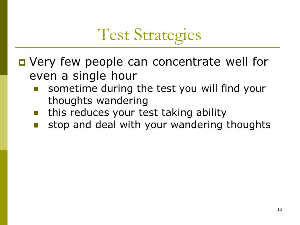 10 Test Strategies  Very few people can concentrate well for even a single hour sometime during the test you will find your thoughts wandering this reduces your test taking ability stop and deal with your wandering thoughts