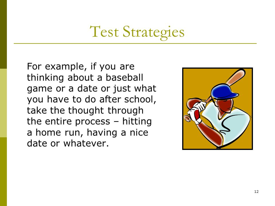 12 Test Strategies For example, if you are thinking about a baseball game or a date or just what you have to do after school, take the thought through the entire process – hitting a home run, having a nice date or whatever.