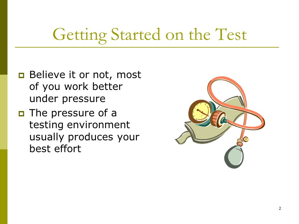2 Getting Started on the Test  Believe it or not, most of you work better under pressure  The pressure of a testing environment usually produces your best effort
