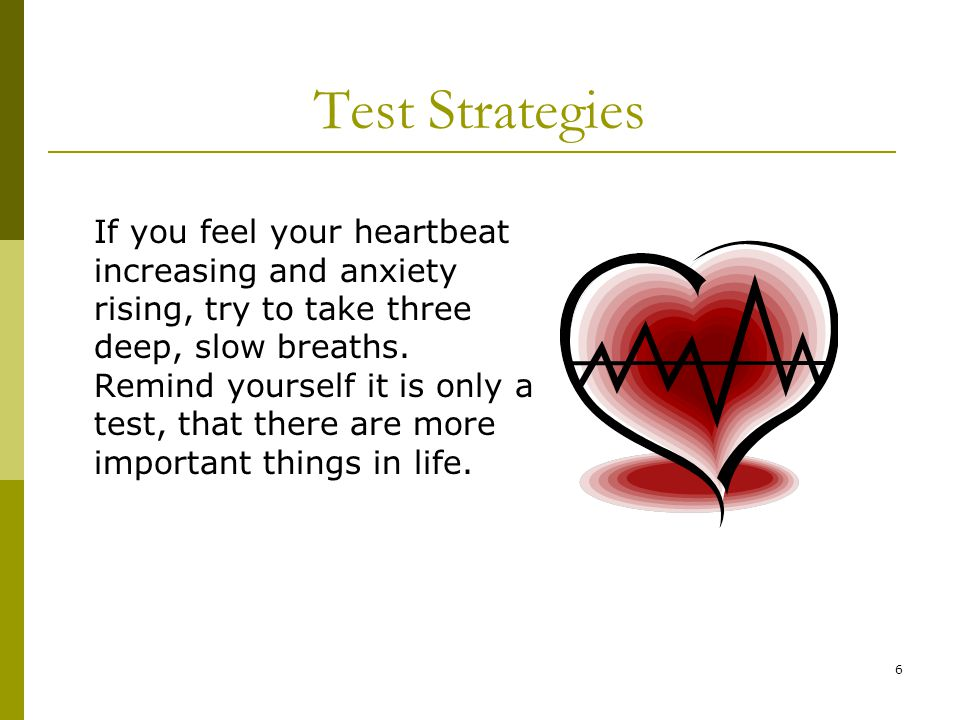 6 Test Strategies If you feel your heartbeat increasing and anxiety rising, try to take three deep, slow breaths.