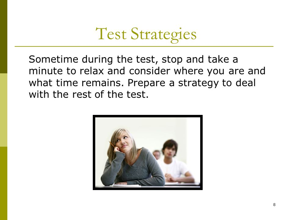8 Test Strategies Sometime during the test, stop and take a minute to relax and consider where you are and what time remains.