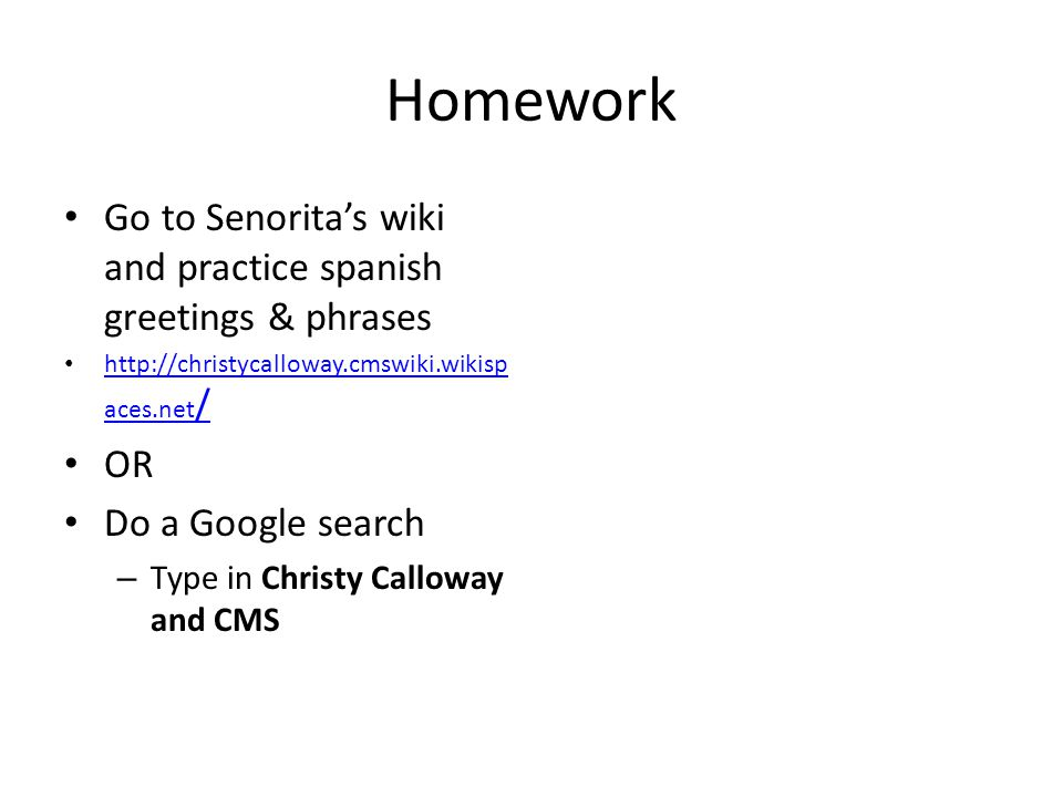 Homework Go to Senorita's wiki and practice spanish greetings & phrases http://christycalloway.cmswiki.wikisp aces.net / http://christycalloway.cmswiki.wikisp aces.net / OR Do a Google search – Type in Christy Calloway and CMS