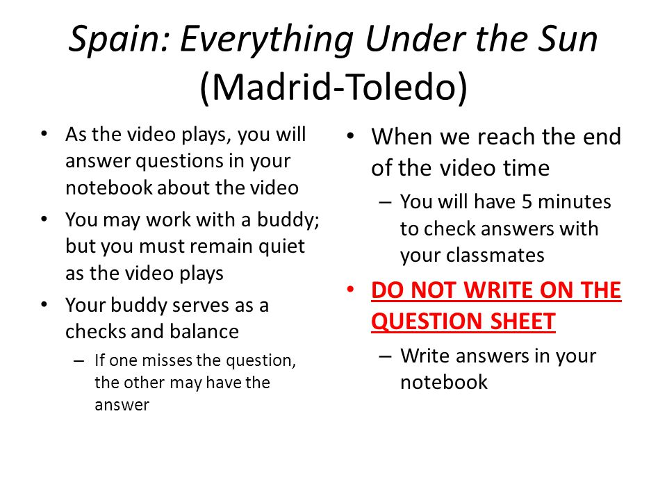 Spain: Everything Under the Sun (Madrid-Toledo) As the video plays, you will answer questions in your notebook about the video You may work with a buddy; but you must remain quiet as the video plays Your buddy serves as a checks and balance – If one misses the question, the other may have the answer When we reach the end of the video time – You will have 5 minutes to check answers with your classmates DO NOT WRITE ON THE QUESTION SHEET – Write answers in your notebook